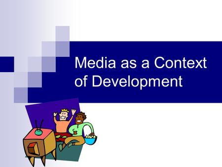 Media as a Context of Development. Media as a socializing agent Learn values, goals and belief system of society/culture Media represent a broad but also.
