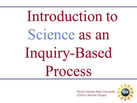 Introduction to Science as an Inquiry-Based Process North Carolina State University ©2004 Labwrite Project.
