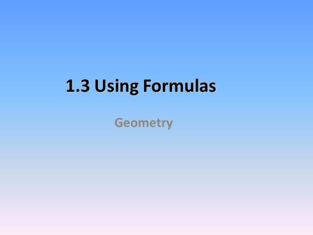 1.3 Using Formulas Geometry Perimeter Measures the distance around the edge of any flat object. To find the perimeter of any figure, ADD the lengths.