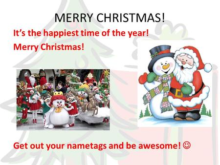 MERRY CHRISTMAS! It's the happiest time of the year! Merry Christmas! Get out your nametags and be awesome!