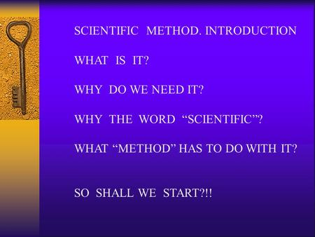 "SCIENTIFIC METHOD. INTRODUCTION WHAT IS IT? WHY DO WE NEED IT? WHY THE WORD ""SCIENTIFIC""? WHAT ""METHOD"" HAS TO DO WITH IT? SO SHALL WE START?!!"