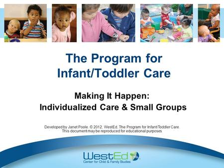 The Program for Infant/Toddler Care Making It Happen: Individualized Care & Small Groups Developed by Janet Poole. © 2012, WestEd, The Program for Infant/Toddler.