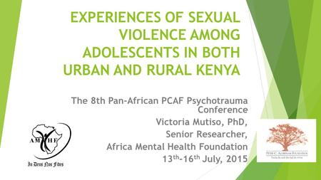 EXPERIENCES OF SEXUAL VIOLENCE AMONG ADOLESCENTS IN BOTH URBAN AND RURAL KENYA The 8th Pan-African PCAF Psychotrauma Conference Victoria Mutiso, PhD, Senior.