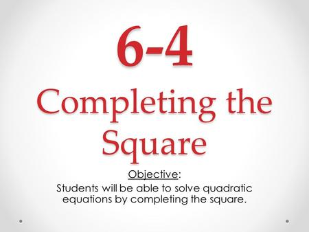 6-4 Completing the Square Objective: Students will be able to solve quadratic equations by completing the square.
