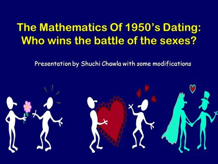 The Mathematics Of 1950's Dating: Who wins the battle of the sexes? Presentation by Shuchi Chawla with some modifications.