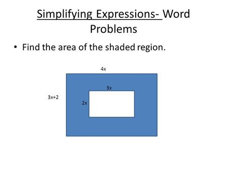 Simplifying Expressions- Word Problems Find the area of the shaded region. 4x 3x+2 3x 2x.