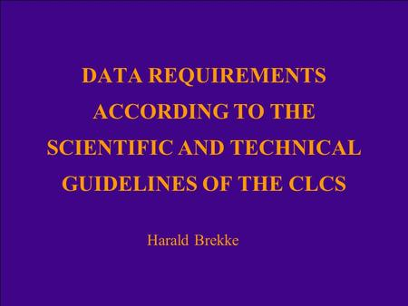 DATA REQUIREMENTS ACCORDING TO THE SCIENTIFIC AND TECHNICAL GUIDELINES OF THE CLCS Harald Brekke.