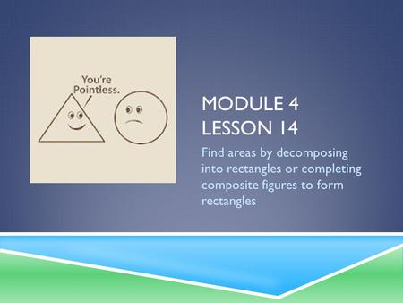 Module 4 Lesson 14 Find areas by decomposing into rectangles or completing composite figures to form rectangles.