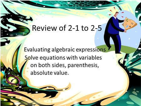 Review of 2-1 to 2-5 Evaluating algebraic expressions Solve equations with variables on both sides, parenthesis, absolute value.