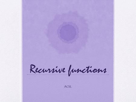 Recursive functions ACSL. A definition that defines an object in terms of itself is said to be recursive Many expressions may be defined recursively in.