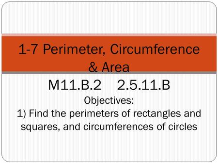 1-7 Perimeter, Circumference & Area M11.B.2 2.5.11.B Objectives: 1) Find the perimeters of rectangles and squares, and circumferences of circles.
