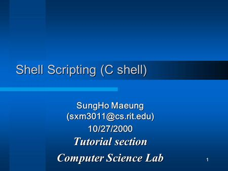 1 Shell Scripting (C shell) SungHo Maeung 10/27/2000 Tutorial section Computer Science Lab.