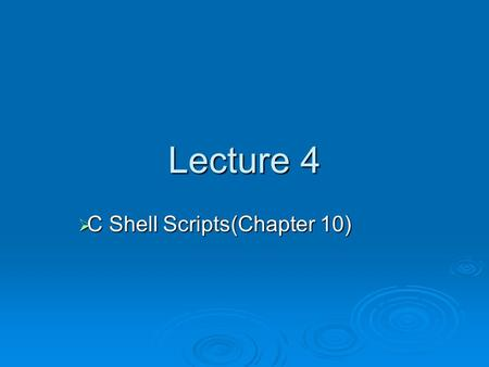 Lecture 4  C <strong>Shell</strong> <strong>Scripts</strong>(Chapter 10). <strong>Shell</strong> <strong>script</strong>/program  <strong>Shell</strong> <strong>script</strong>: a series of <strong>shell</strong> commands placed in an ASCII text file  Commands include.