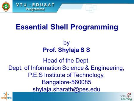 Essential Shell Programming by Prof. Shylaja S S Head of the Dept. Dept. of Information Science & Engineering, P.E.S Institute of Technology, Bangalore-560085.