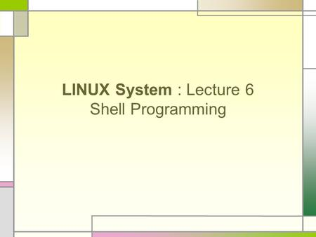 LINUX System : Lecture 6 <strong>Shell</strong> Programming. UNIX is designed so that users can extend the functionality To build new tools easily and efficiently To customize.