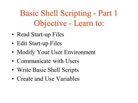 <strong>Basic</strong> <strong>Shell</strong> <strong>Scripting</strong> - Part 1 Objective - Learn to: Read Start-up Files Edit Start-up Files Modify Your User Environment Communicate with Users Write.