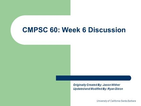 CMPSC 60: Week 6 Discussion Originally Created By: Jason Wither Updated and Modified By: Ryan Dixon University of California Santa Barbara.
