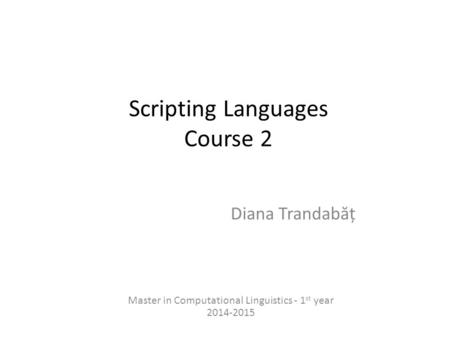 Scripting Languages Course 2 Diana Trandab ă ț Master in Computational Linguistics - 1 st year 2014-2015.