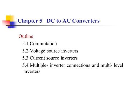 Chapter 5 DC to AC Converters Outline 5.1 Commutation 5.2 Voltage source inverters 5.3 Current source inverters 5.4 Multiple- inverter connections and.