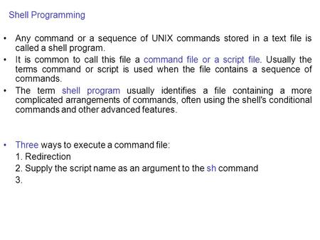 Shell Programming Any command or a sequence of UNIX commands stored in a text file is called a shell program. It is common to call this file a command.