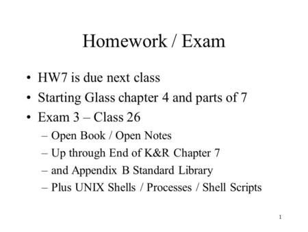 1 Homework / Exam HW7 is due next class Starting Glass chapter 4 and parts of 7 Exam 3 – Class 26 –Open Book / Open Notes –Up through End of K&R Chapter.