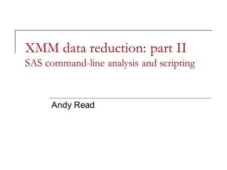 XMM data reduction: part II SAS command-line analysis and scripting Andy Read.