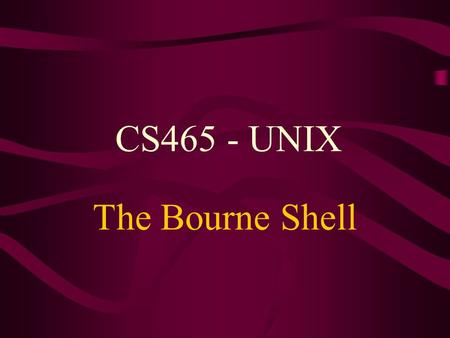 CS465 - UNIX The Bourne Shell.