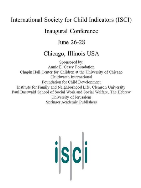 International Society for Child Indicators (ISCI) Inaugural Conference June 26-28 Chicago, Illinois USA Sponsored by: Annie E. Casey Foundation Chapin.