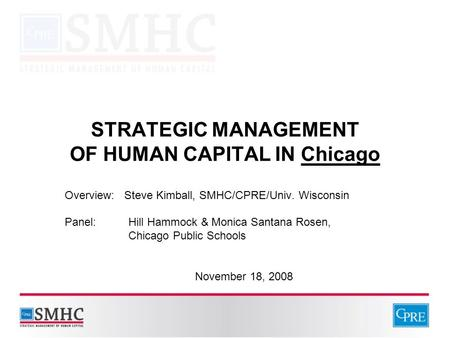 STRATEGIC MANAGEMENT OF HUMAN CAPITAL IN Chicago Overview: Steve Kimball, SMHC/CPRE/Univ. Wisconsin Panel: Hill Hammock & Monica Santana Rosen, Chicago.