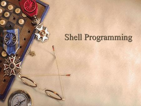 Shell Programming. Introducing UNIX Shells  Shell is also a programming language and provides various features like variables, branching, looping and.