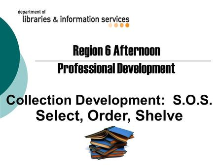 Collection Development: S.O.S. Select, Order, Shelve Region 6 Afternoon Professional Development.