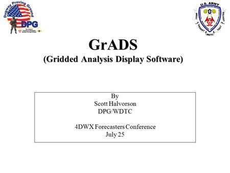 GrADS (Gridded Analysis Display Software) By Scott Halvorson DPG/WDTC 4DWX Forecasters Conference July 25.