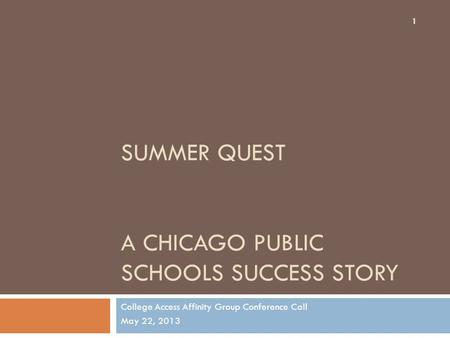 SUMMER QUEST A CHICAGO PUBLIC SCHOOLS SUCCESS STORY College Access Affinity Group Conference Call May 22, 2013 1.