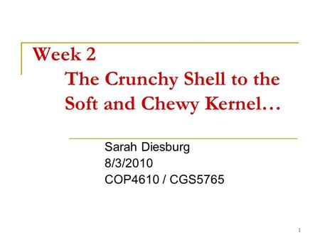1 Week 2 The Crunchy Shell to the Soft and Chewy Kernel… Sarah Diesburg 8/3/2010 COP4610 / CGS5765.