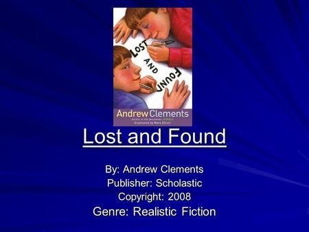 Lost and Found By: Andrew Clements Publisher: Scholastic Copyright: 2008 Genre: Realistic Fiction.
