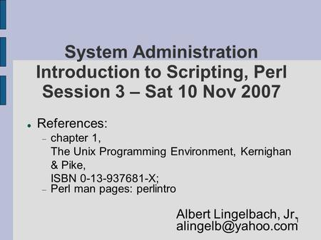 1 System Administration Introduction to Scripting, Perl Session 3 – Sat 10 Nov 2007 References:  chapter 1, The Unix Programming Environment, Kernighan.