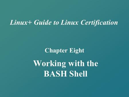 Linux+ Guide to Linux Certification Chapter Eight Working with the BASH Shell.