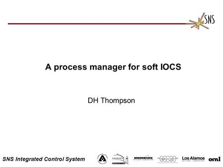 SNS Integrated Control System A process manager for soft IOCS DH Thompson.