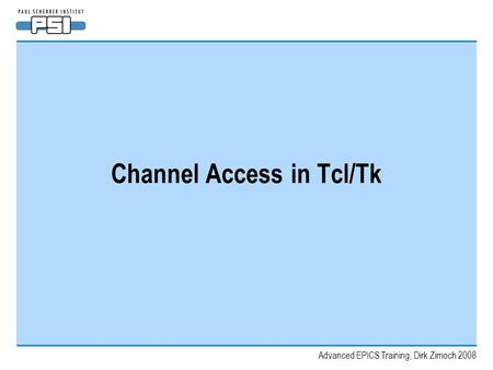 Advanced EPICS Training, Dirk Zimoch 2008 Channel Access in Tcl/Tk.