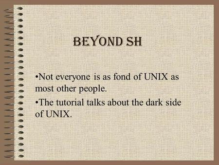 Beyond sh Not everyone is as fond of UNIX as most other people. The tutorial talks about the dark side of UNIX.