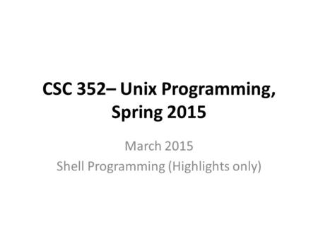 CSC 352– Unix Programming, Spring 2015 March 2015 Shell Programming (Highlights only)