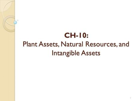 CH-10: Plant Assets, Natural Resources, and Intangible Assets 1.