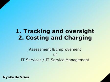 1. Tracking and oversight 2. Costing and Charging Assessment & Improvement of IT Services / IT Service Management Nynke de Vries.