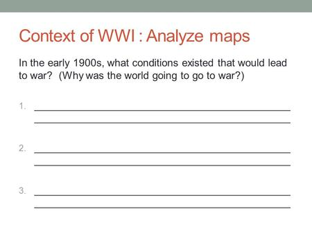 Context of WWI : Analyze maps In the early 1900s, what conditions existed that would lead to war? (Why was the world going to go to war?) 1. ____________________________________________.