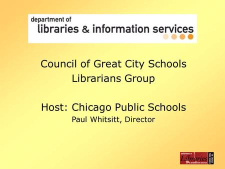 Council of Great City Schools Librarians Group Host: Chicago Public Schools Paul Whitsitt, Director.