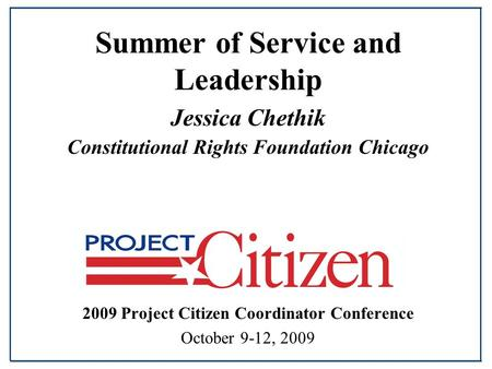 Summer of Service and Leadership Jessica Chethik Constitutional Rights Foundation Chicago 2009 Project Citizen Coordinator Conference October 9-12, 2009.