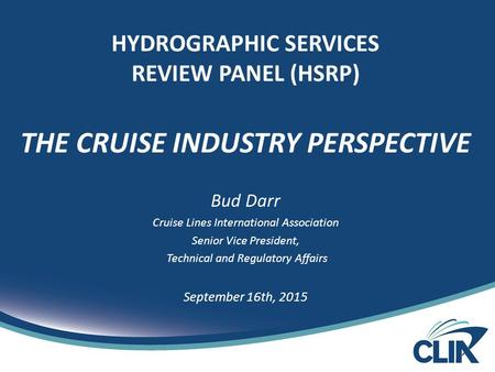 HYDROGRAPHIC SERVICES REVIEW PANEL (HSRP) THE CRUISE INDUSTRY PERSPECTIVE Bud Darr Cruise Lines International Association Senior Vice President, Technical.
