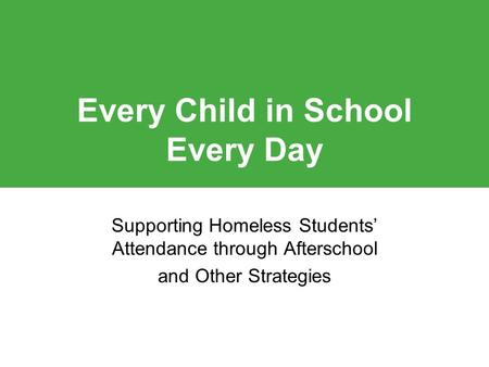 Click to edit Master title style Every Child in School Every Day Supporting Homeless Students' Attendance through Afterschool and Other Strategies.