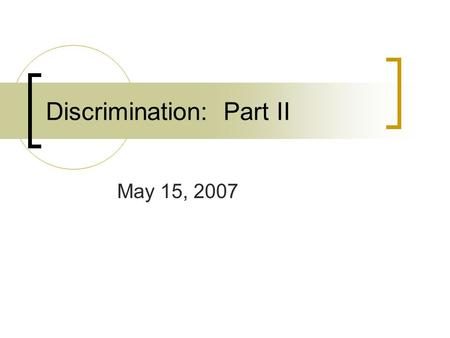 Discrimination: Part II May 15, 2007. Bellringer Do you think we will ever get to the point where discrimination based on race will ever end?
