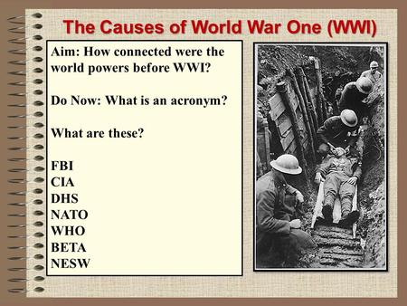 The Causes of World War One (WWI) M ilitarism A lliances I mperialism N ationalism S ignificant individuals Aim: How connected were the world powers before.